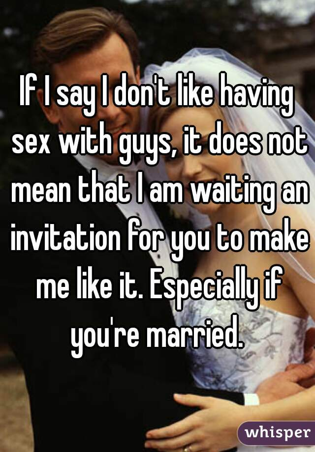 If I say I don't like having sex with guys, it does not mean that I am waiting an invitation for you to make me like it. Especially if you're married.