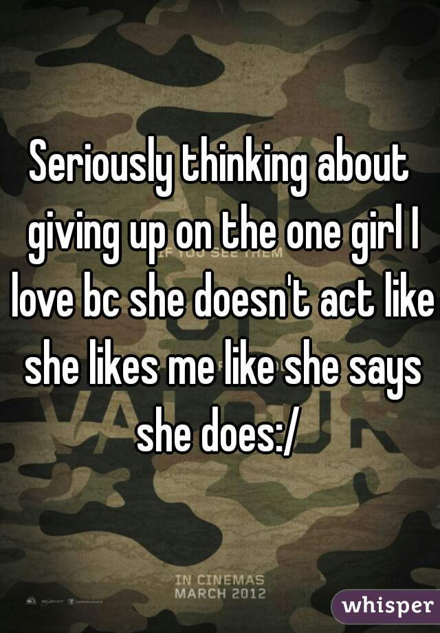 Seriously thinking about giving up on the one girl I love bc she doesn't act like she likes me like she says she does:/