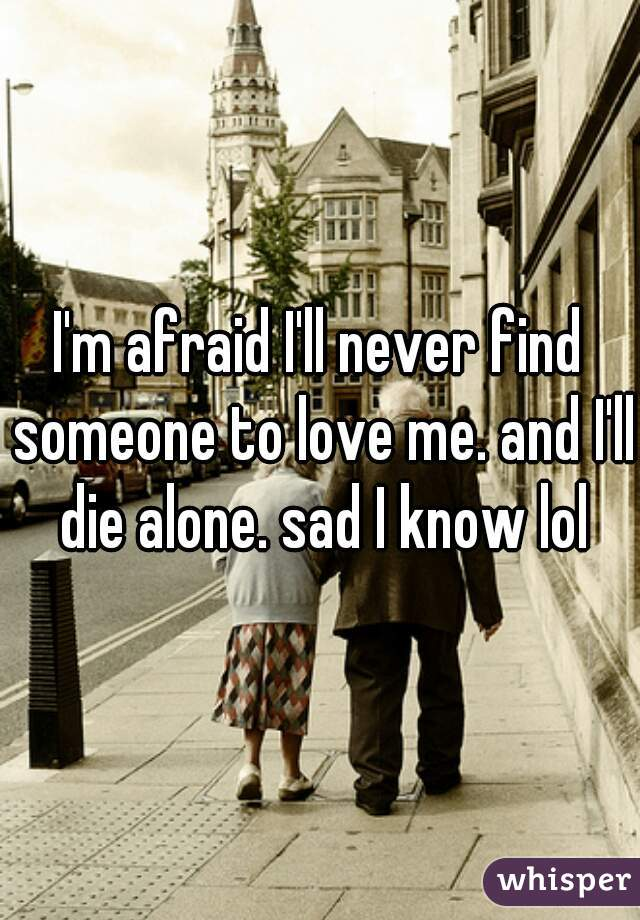 I'm afraid I'll never find someone to love me. and I'll die alone. sad I know lol