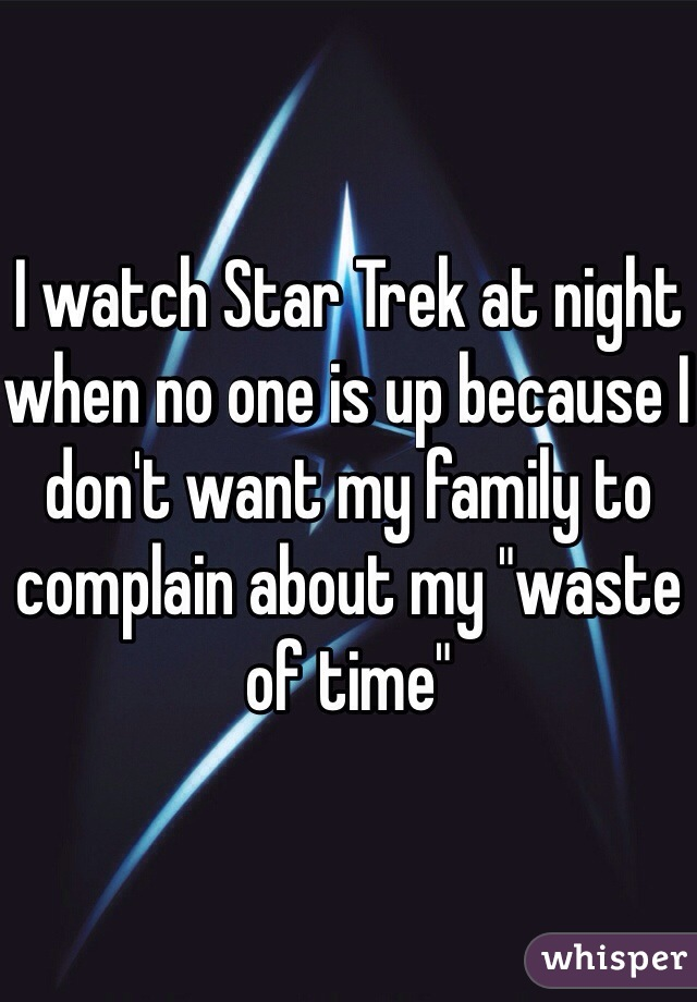 "I watch Star Trek at night when no one is up because I don't want my family to complain about my ""waste of time"""