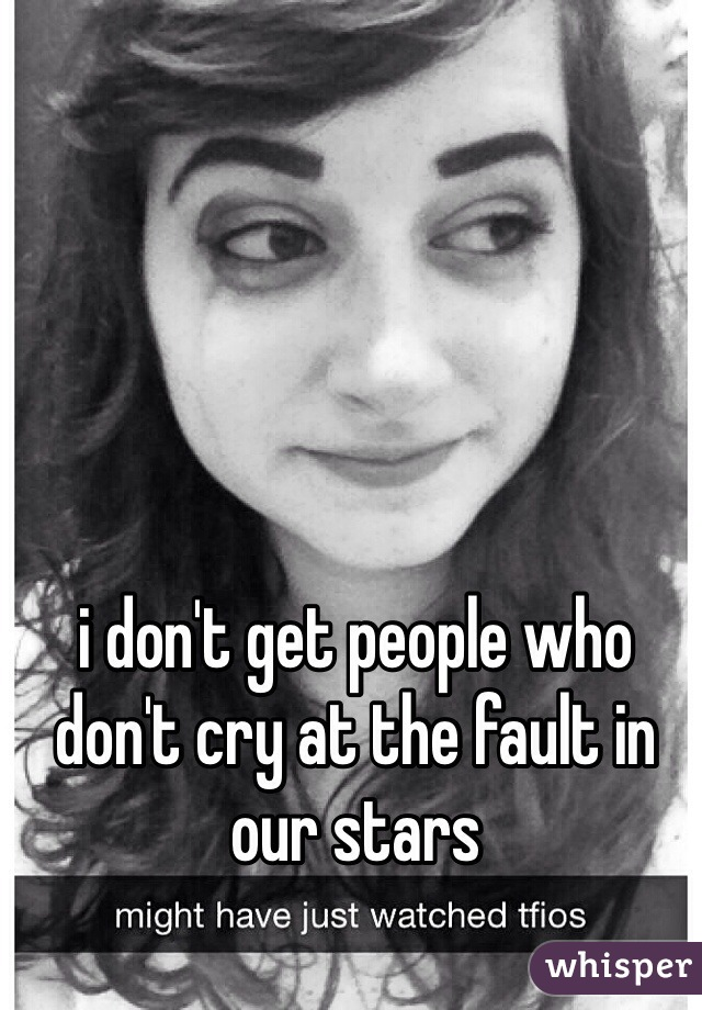 i don't get people who don't cry at the fault in our stars