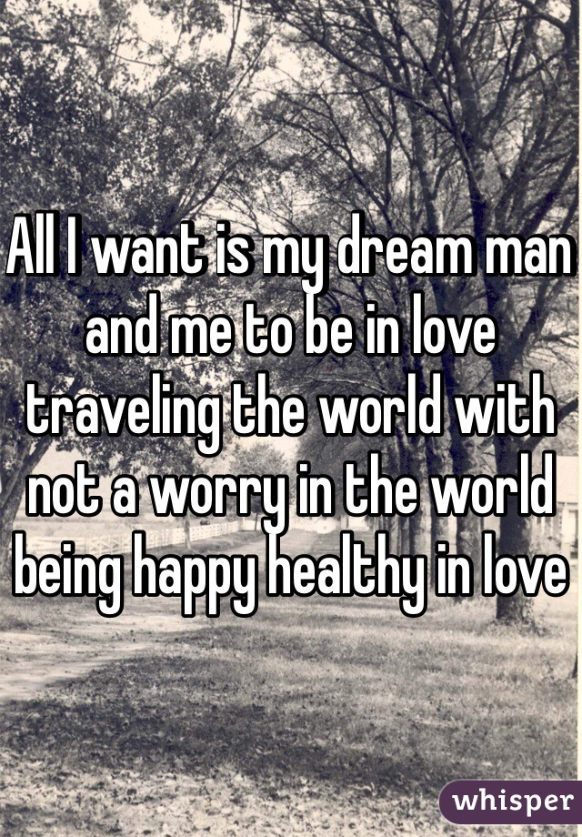 All I want is my dream man and me to be in love traveling the world with not a worry in the world being happy healthy in love