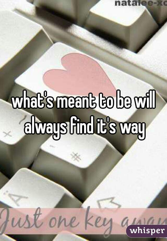 what's meant to be will always find it's way