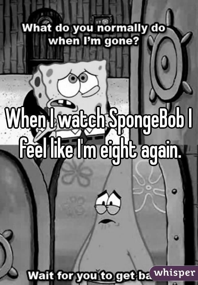 When I watch SpongeBob I feel like I'm eight again.