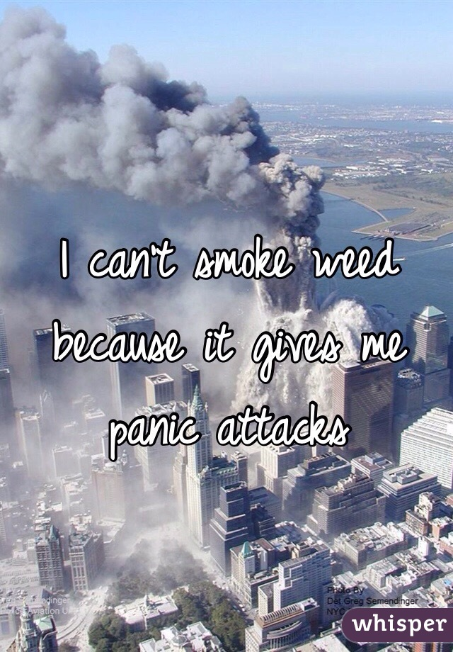 I can't smoke weed because it gives me panic attacks