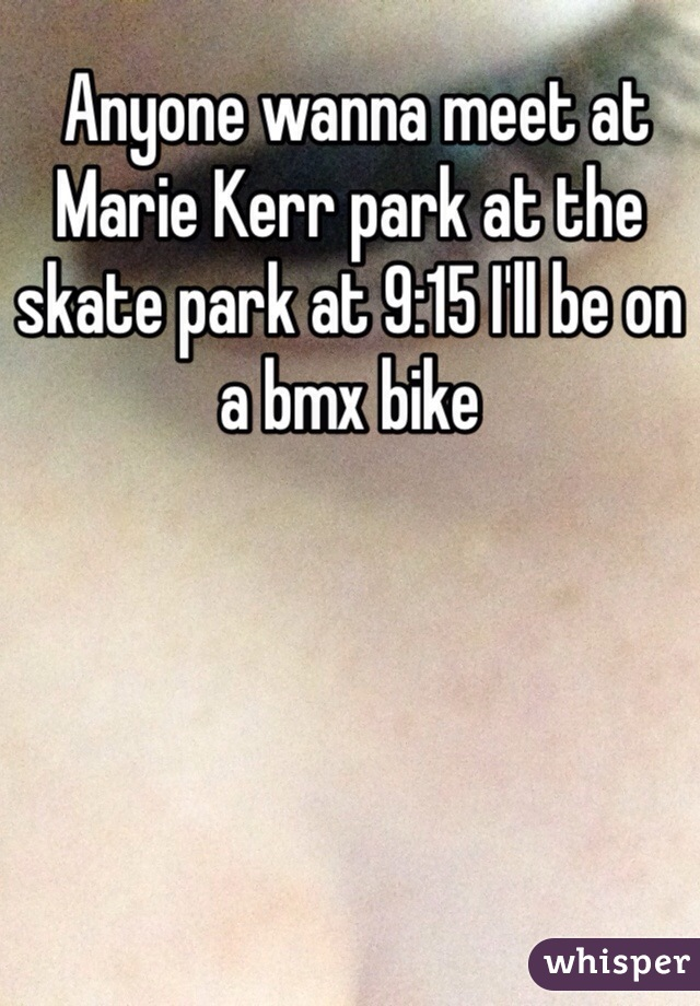 Anyone wanna meet at Marie Kerr park at the skate park at 9:15 I'll be on a bmx bike