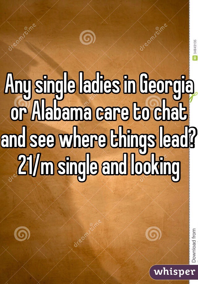 Any single ladies in Georgia or Alabama care to chat and see where things lead? 21/m single and looking
