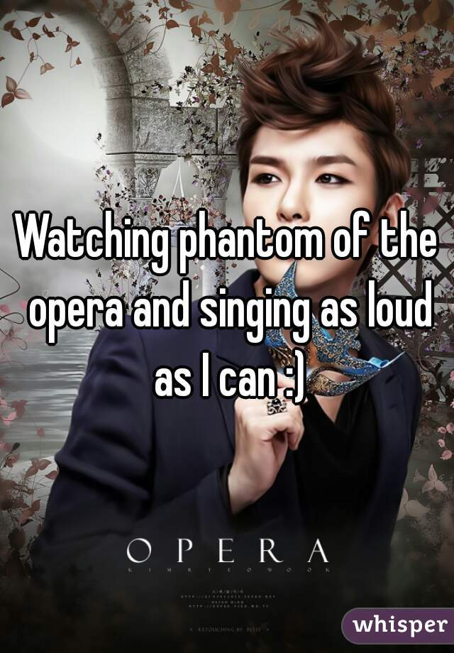 Watching phantom of the opera and singing as loud as I can :)