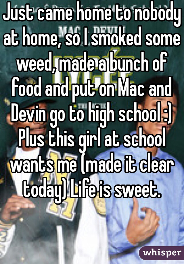 Just came home to nobody at home, so I smoked some weed, made a bunch of food and put on Mac and Devin go to high school :) Plus this girl at school wants me (made it clear today) Life is sweet.