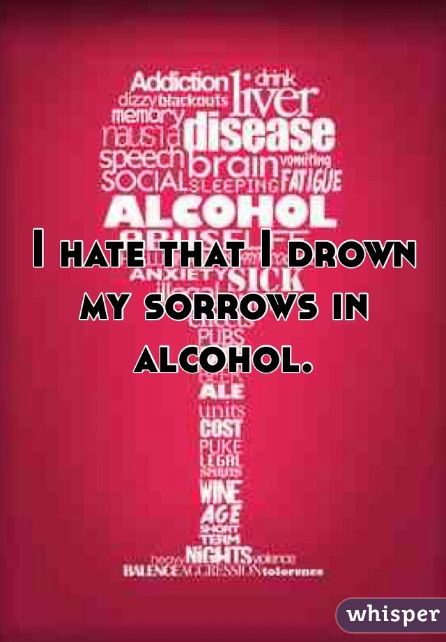 I hate that I drown my sorrows in alcohol.