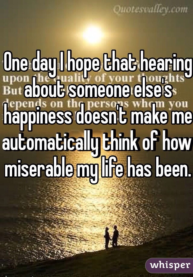 One day I hope that hearing about someone else's happiness doesn't make me automatically think of how miserable my life has been.