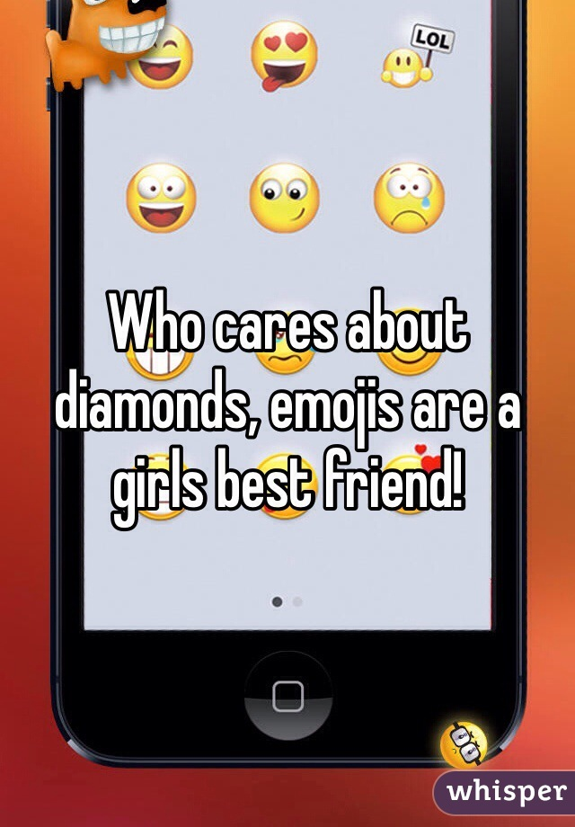 Who cares about diamonds, emojis are a girls best friend!