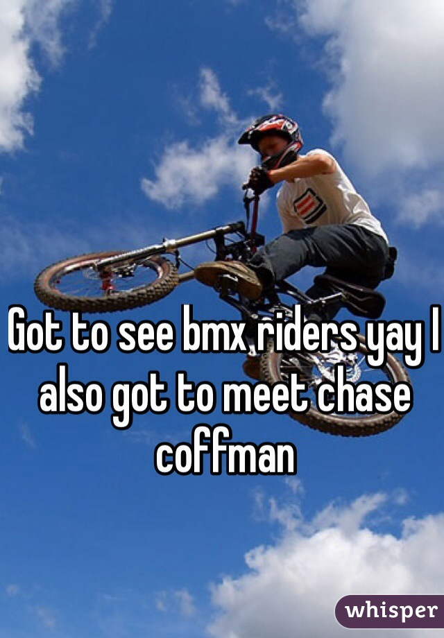 Got to see bmx riders yay I also got to meet chase coffman