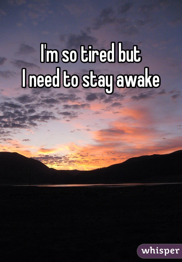 I'm so tired but  I need to stay awake
