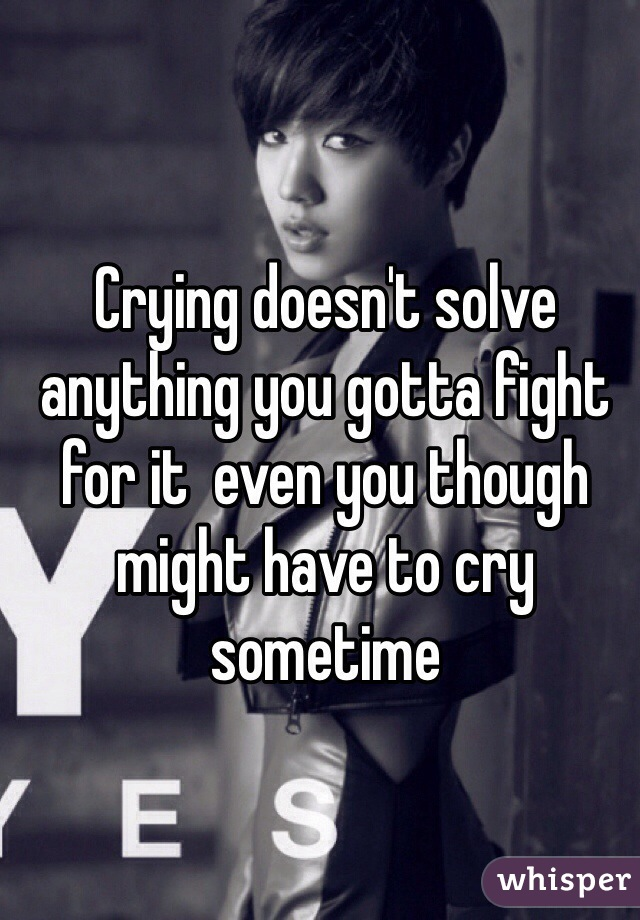 Crying doesn't solve anything you gotta fight for it  even you though  might have to cry sometime