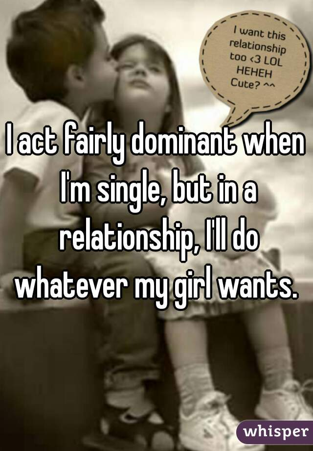 I act fairly dominant when I'm single, but in a relationship, I'll do whatever my girl wants.