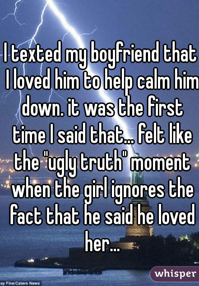 """I texted my boyfriend that I loved him to help calm him down. it was the first time I said that... felt like the """"ugly truth"""" moment when the girl ignores the fact that he said he loved her..."""
