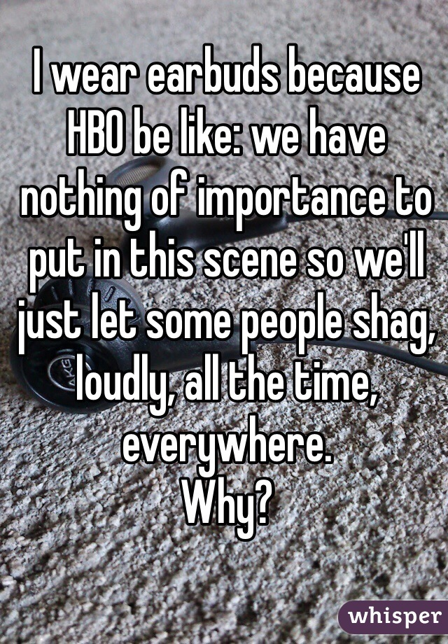I wear earbuds because HBO be like: we have nothing of importance to put in this scene so we'll just let some people shag, loudly, all the time, everywhere. Why?