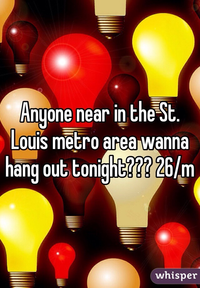 Anyone near in the St. Louis metro area wanna hang out tonight??? 26/m