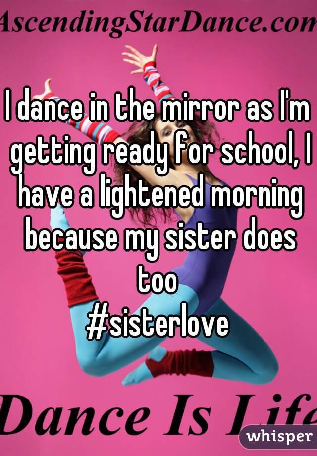 I dance in the mirror as I'm getting ready for school, I have a lightened morning because my sister does too  #sisterlove