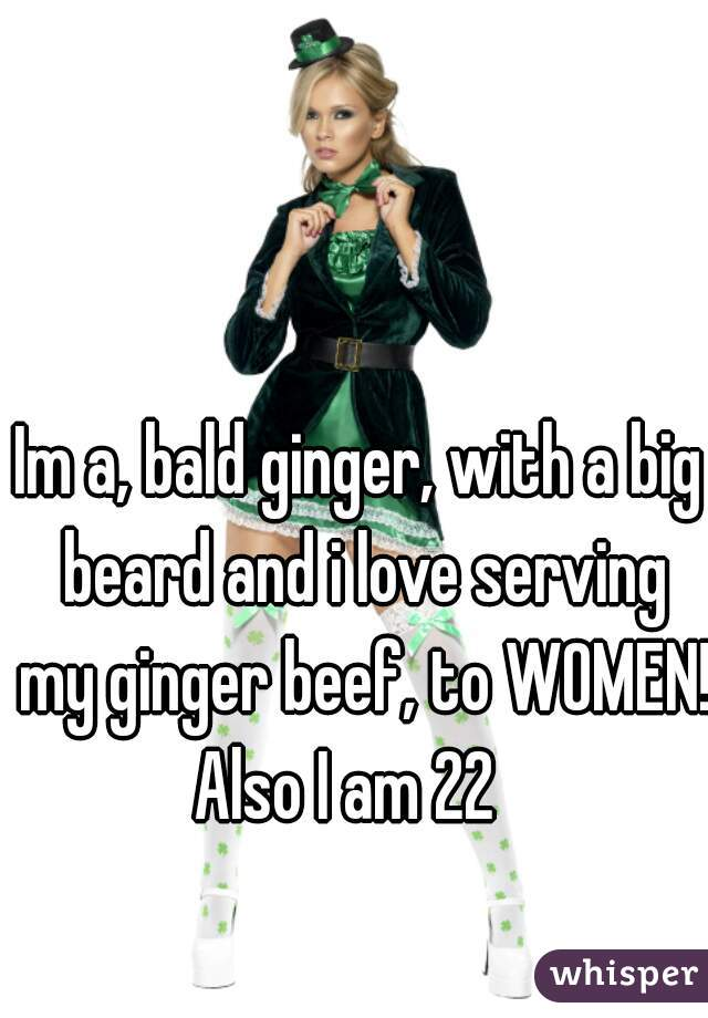 Im a, bald ginger, with a big beard and i love serving my ginger beef, to WOMEN!  Also I am 22