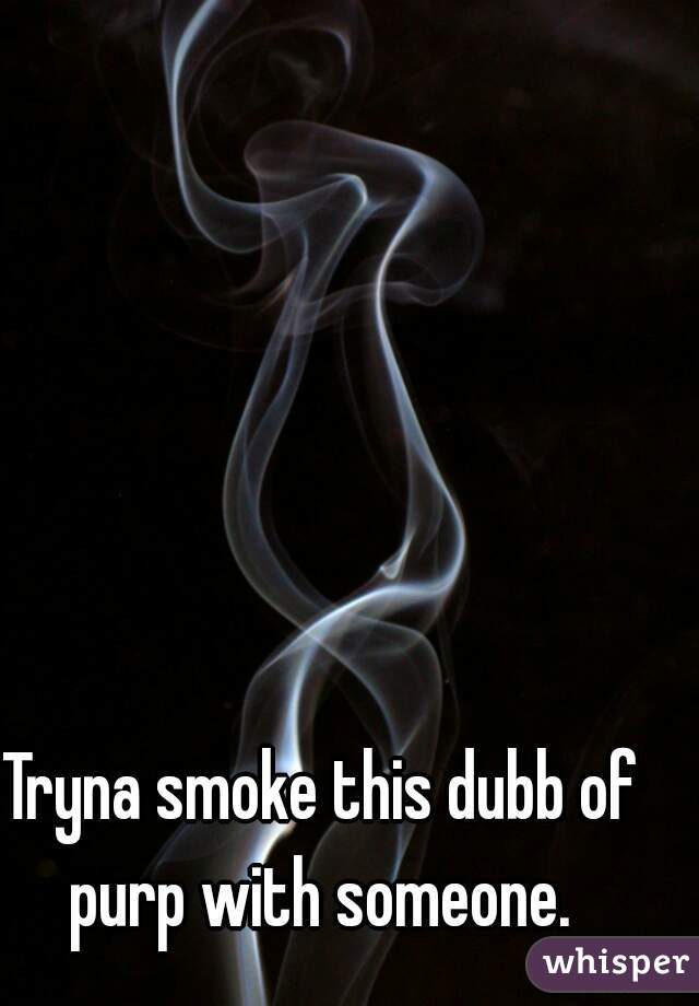 Tryna smoke this dubb of purp with someone.