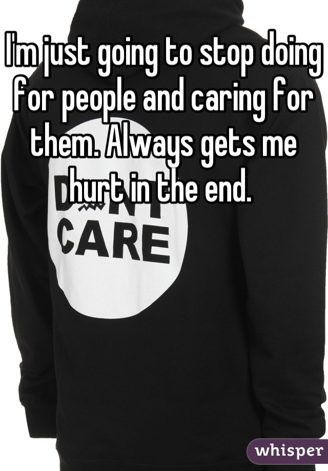 I'm just going to stop doing for people and caring for them. Always gets me hurt in the end.
