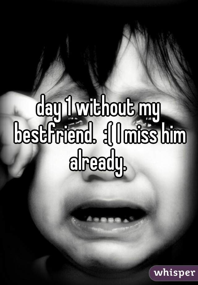 day 1 without my bestfriend.  :( I miss him already.