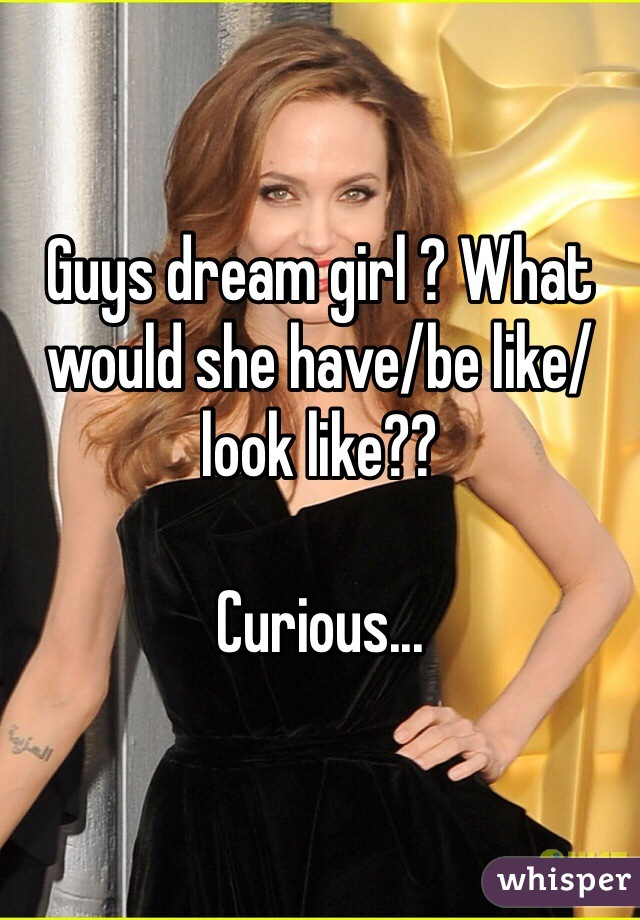 Guys dream girl ? What would she have/be like/look like??  Curious...