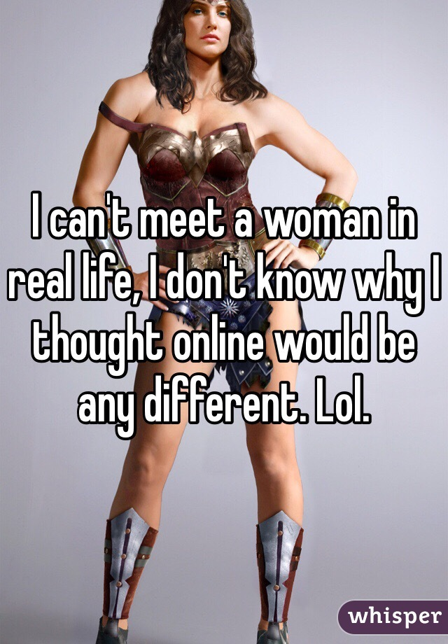 I can't meet a woman in real life, I don't know why I thought online would be any different. Lol.