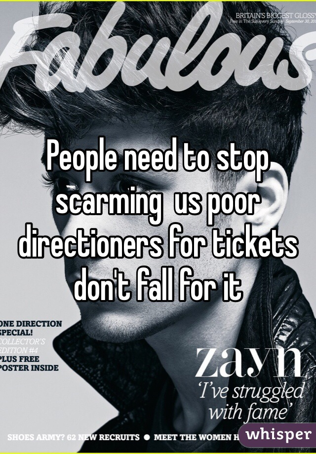 People need to stop scarming  us poor directioners for tickets don't fall for it