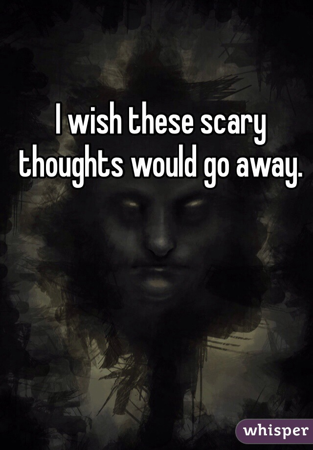 I wish these scary thoughts would go away.