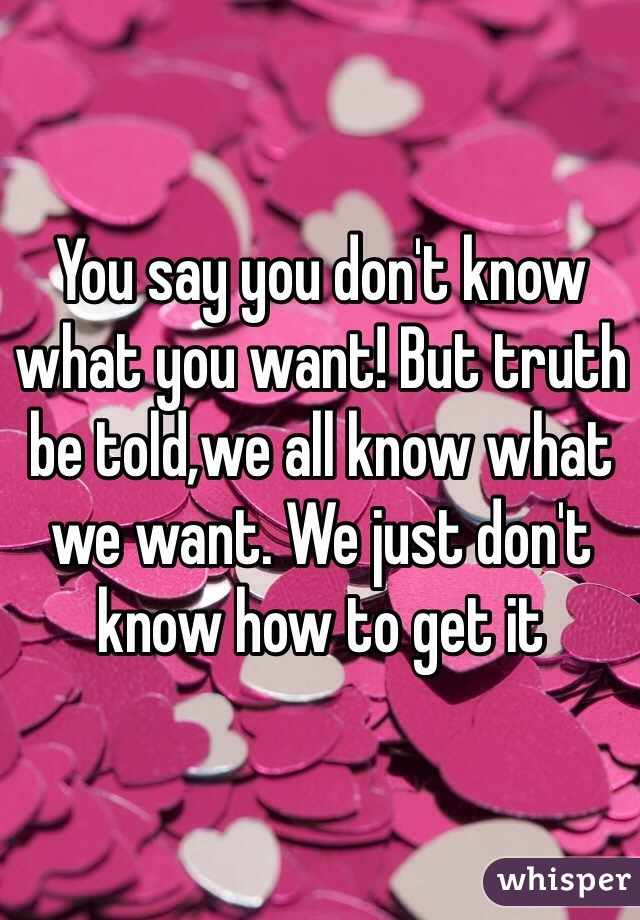 You say you don't know what you want! But truth be told,we all know what we want. We just don't know how to get it