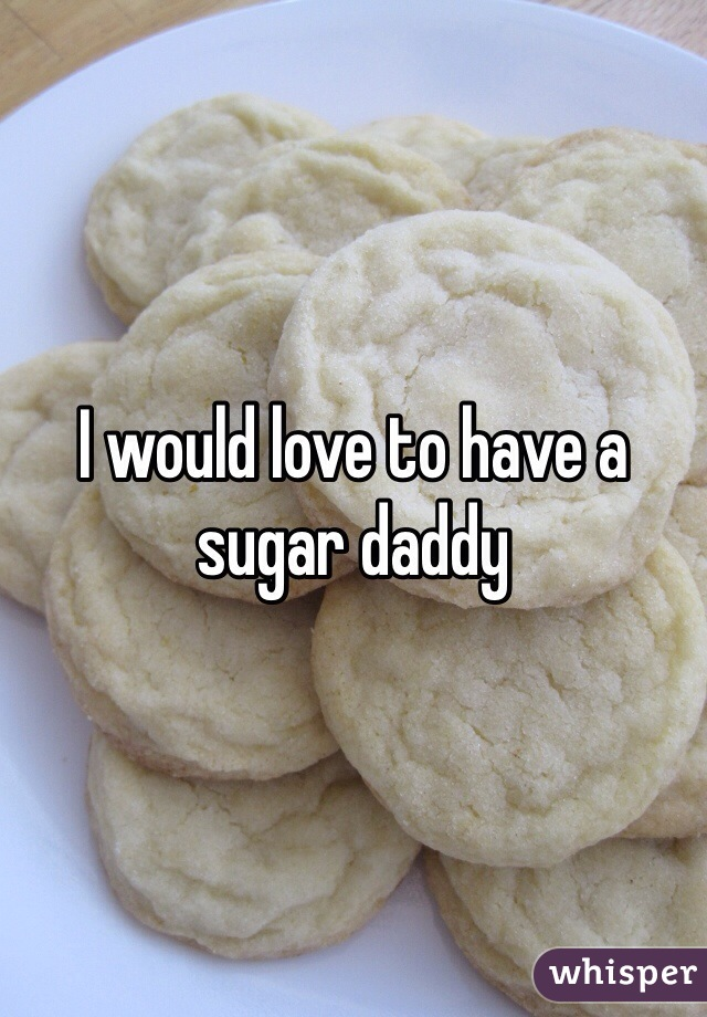 I would love to have a sugar daddy
