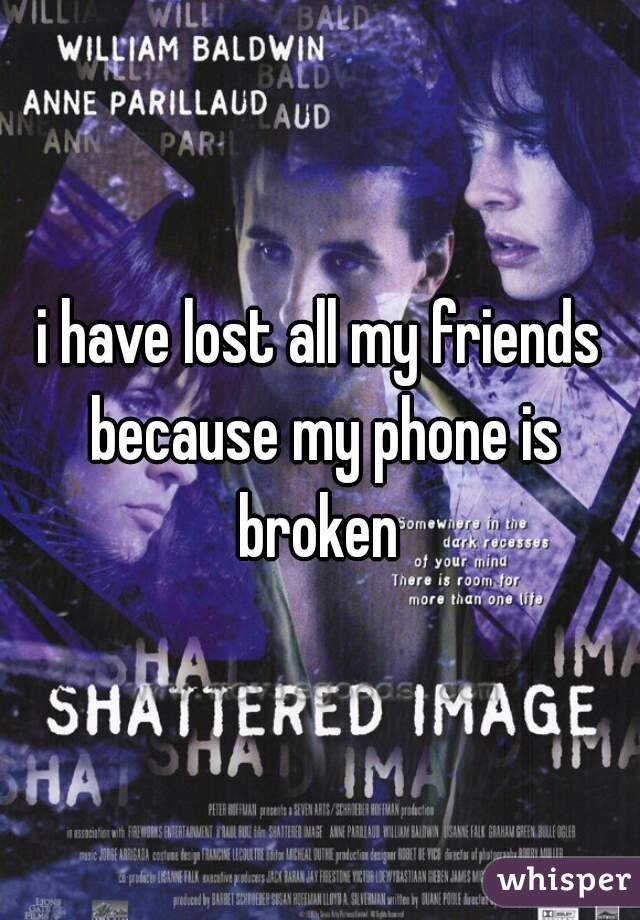 i have lost all my friends because my phone is broken