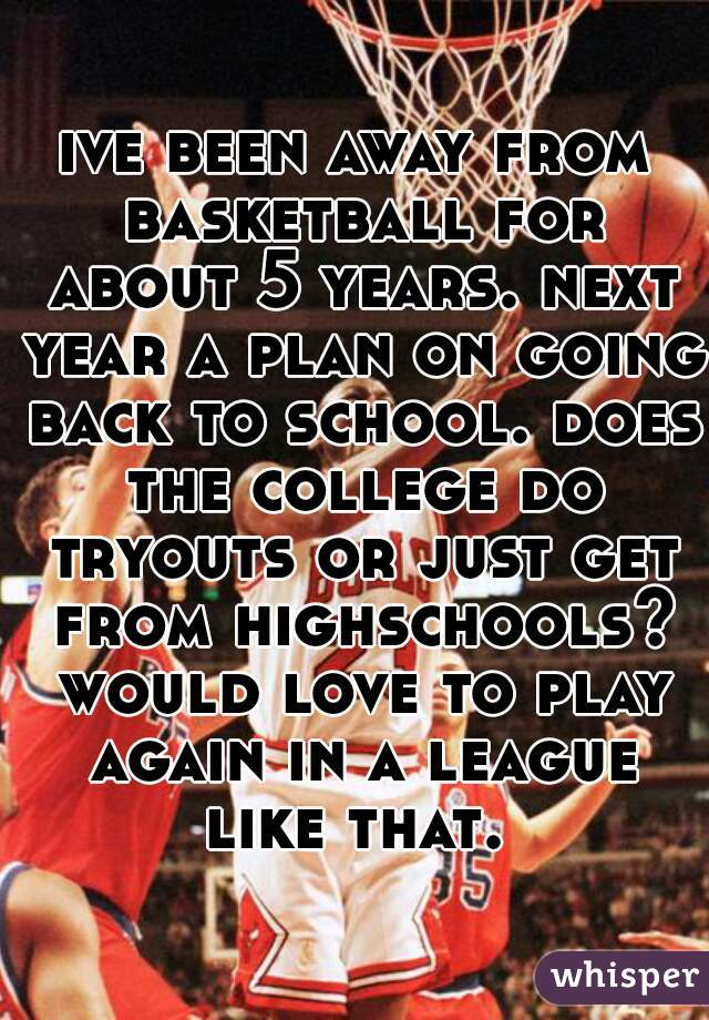 ive been away from basketball for about 5 years. next year a plan on going back to school. does the college do tryouts or just get from highschools? would love to play again in a league like that.