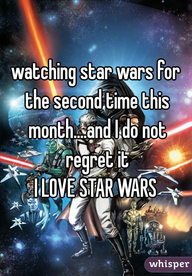 watching star wars for the second time this month....and I do not regret it I LOVE STAR WARS