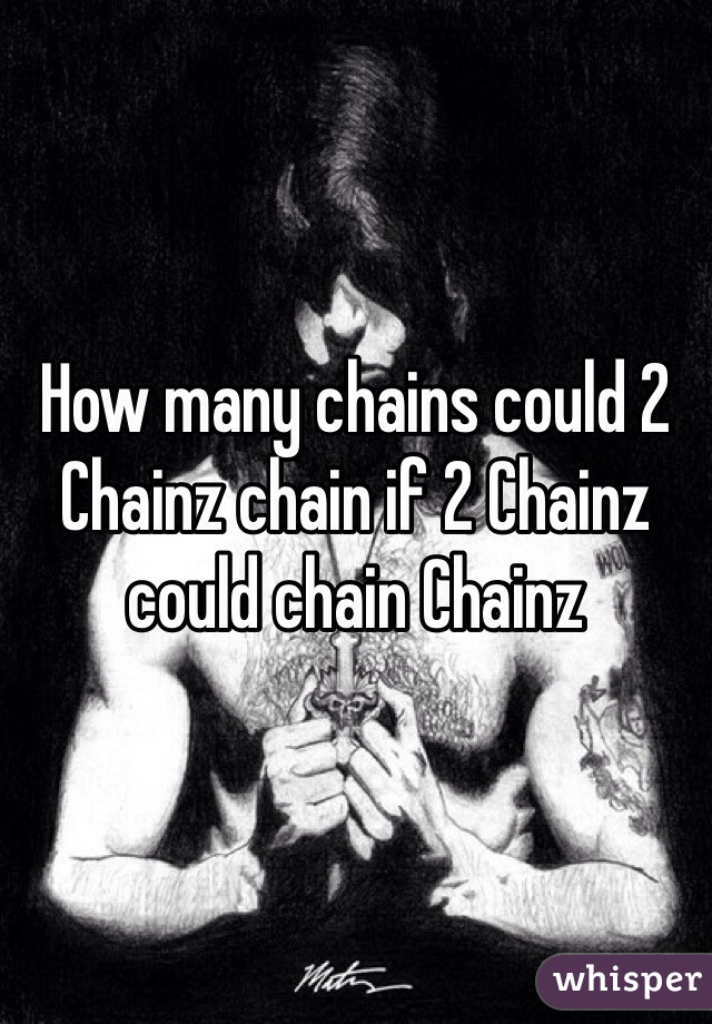 How many chains could 2 Chainz chain if 2 Chainz could chain Chainz