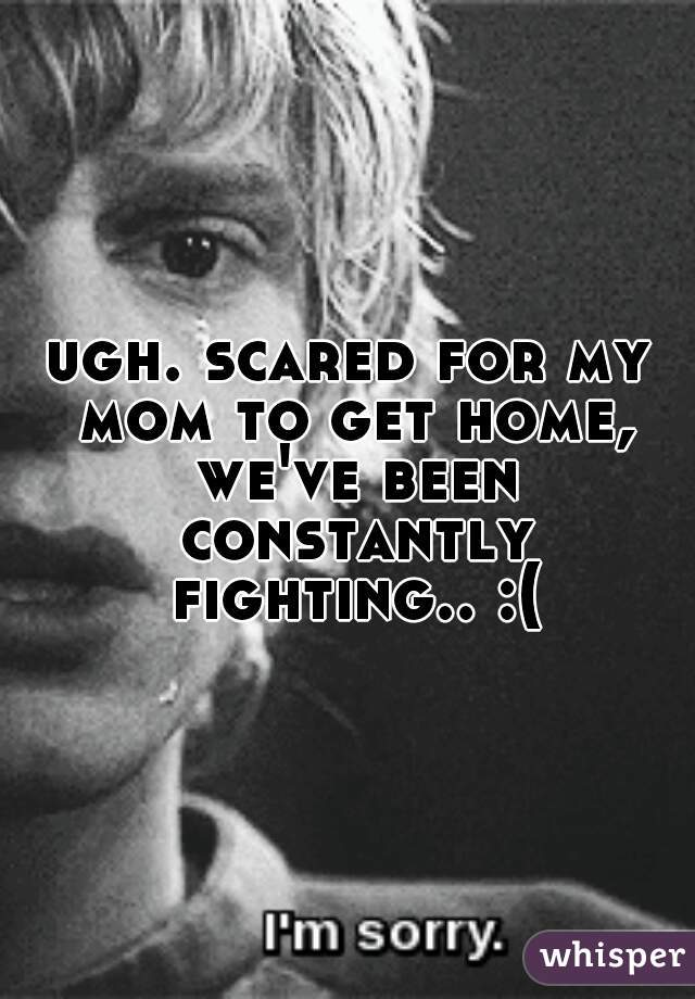 ugh. scared for my mom to get home, we've been constantly fighting.. :(