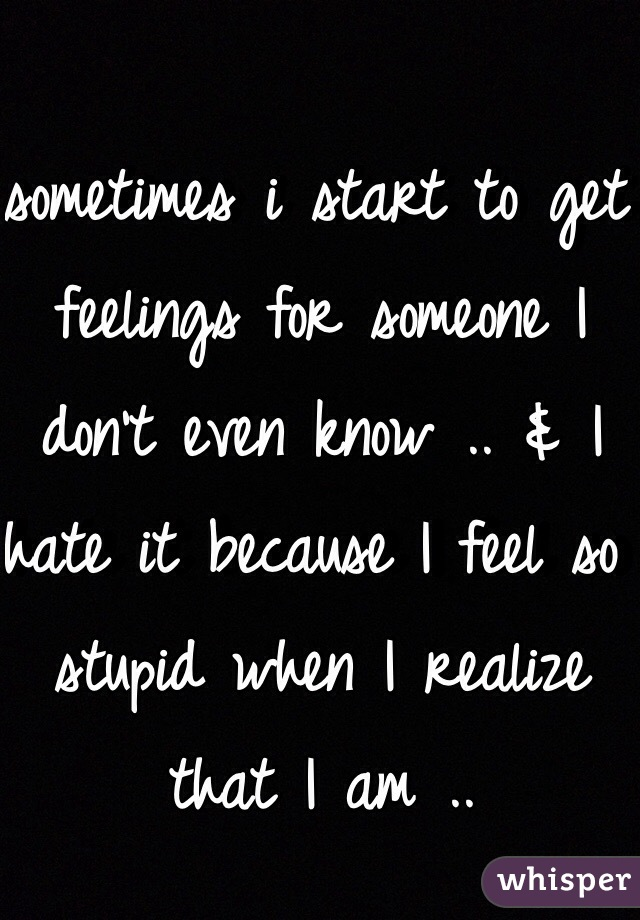 sometimes i start to get feelings for someone I don't even know .. & I hate it because I feel so stupid when I realize that I am ..