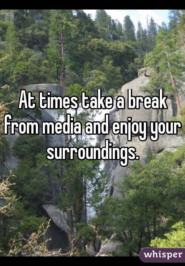 At times take a break from media and enjoy your surroundings.