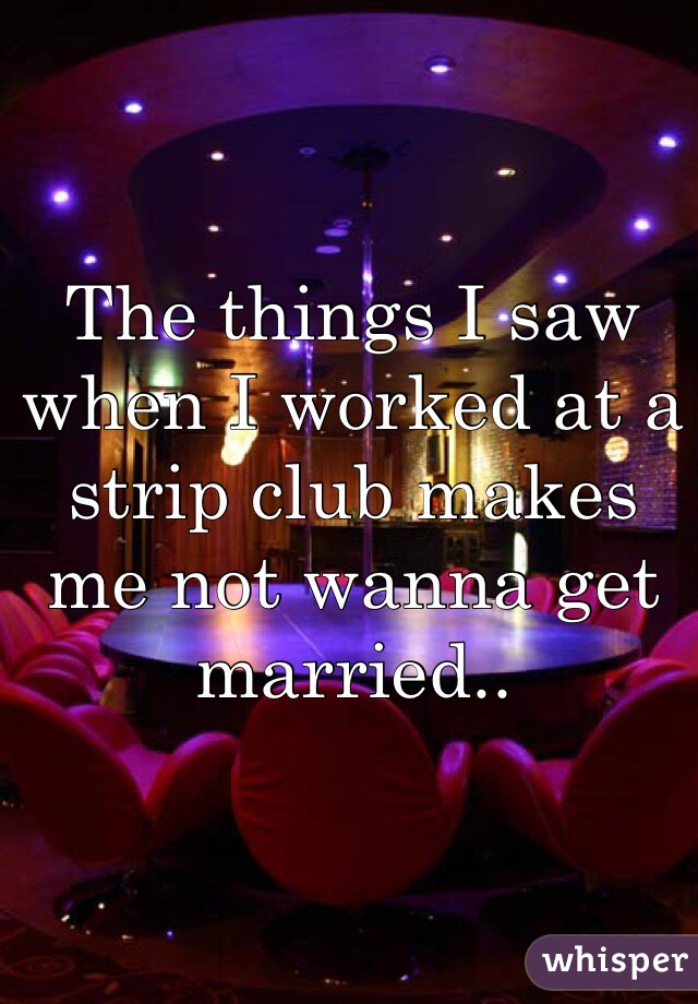 The things I saw when I worked at a strip club makes me not wanna get married..