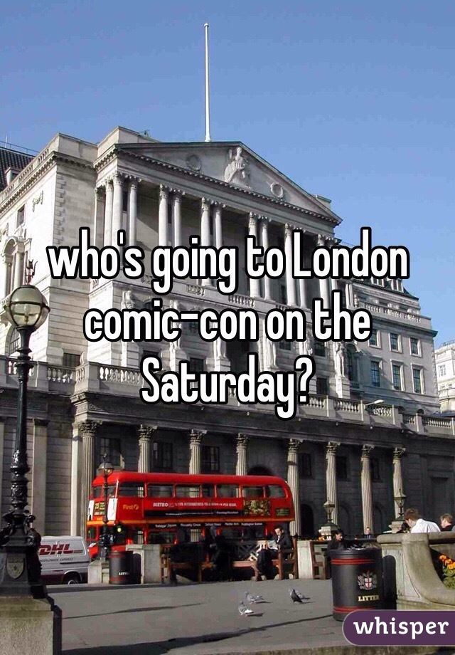 who's going to London comic-con on the Saturday?