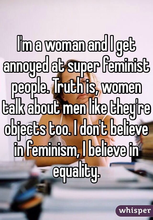 I'm a woman and I get annoyed at super feminist people. Truth is, women talk about men like they're objects too. I don't believe in feminism, I believe in equality.
