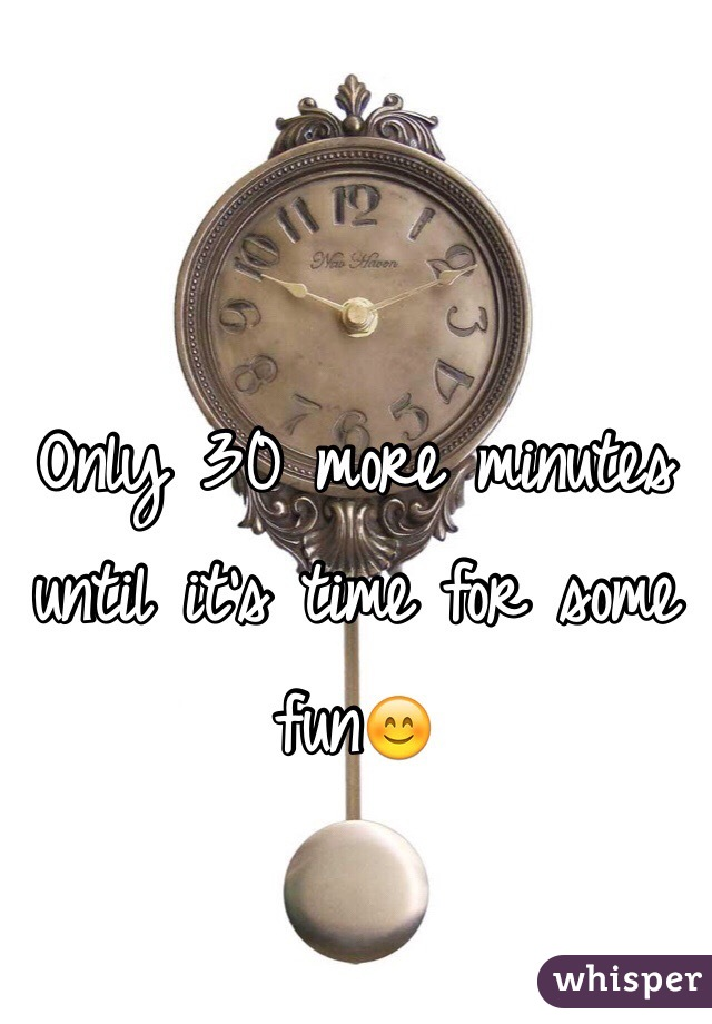 Only 30 more minutes until it's time for some fun😊