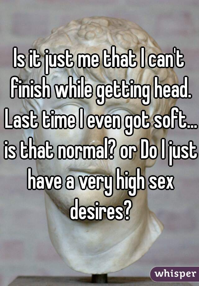 Is it just me that I can't finish while getting head. Last time I even got soft... is that normal? or Do I just have a very high sex desires?