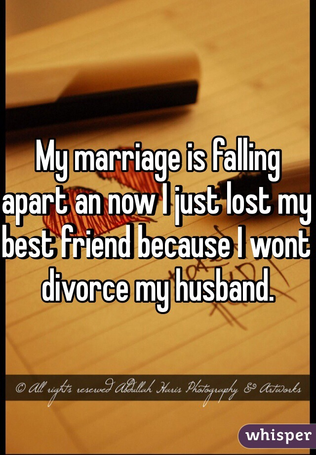 My marriage is falling apart an now I just lost my best friend because I wont divorce my husband.