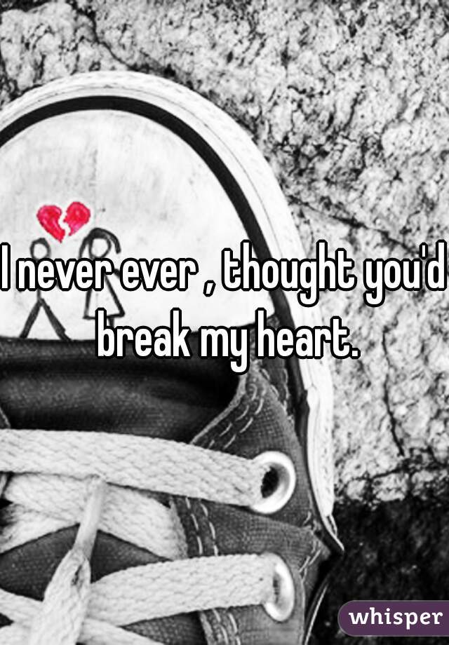 I never ever , thought you'd break my heart.