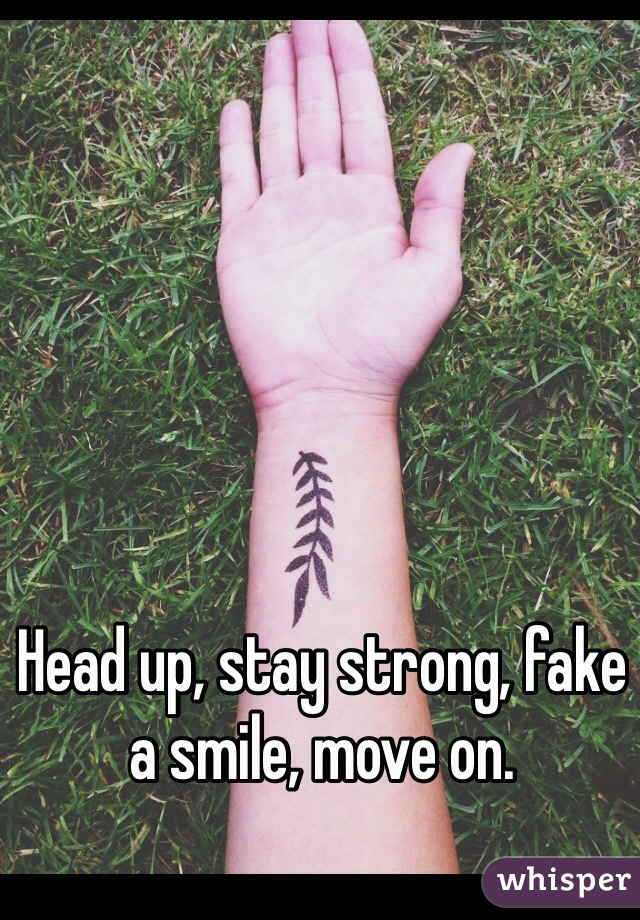 Head up, stay strong, fake a smile, move on.