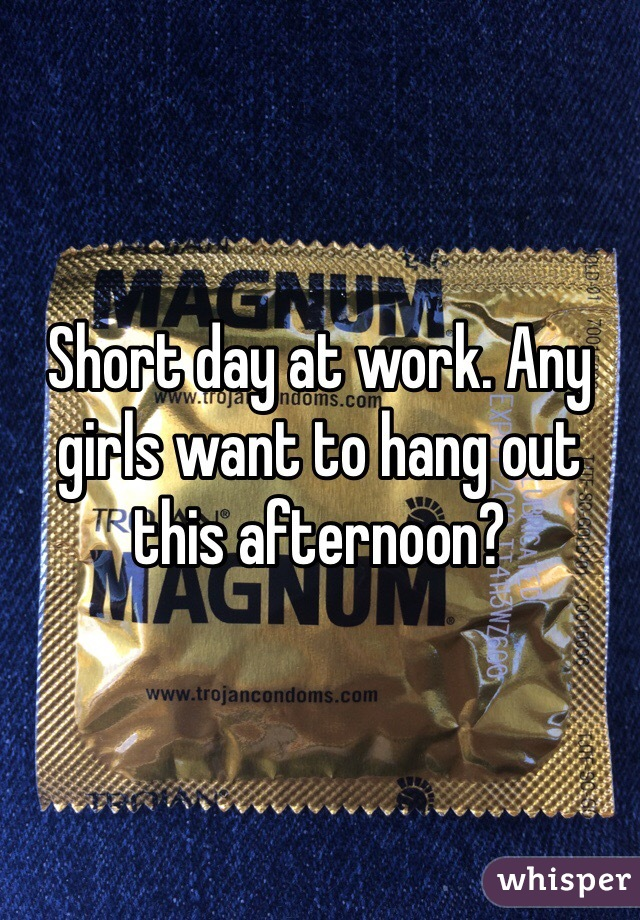 Short day at work. Any girls want to hang out this afternoon?
